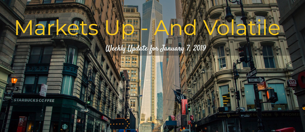 Markets Up—And Volatile – Weekly Update for January 7, 2019