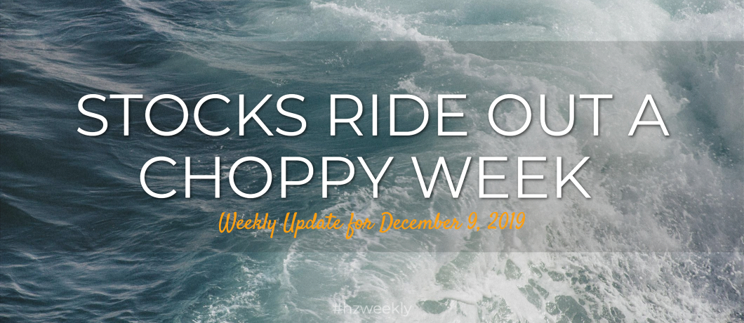Stocks Ride Out a Choppy Week – Weekly Update for December 9, 2019