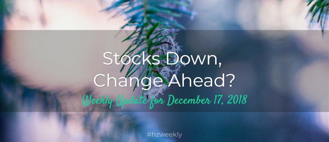 Stocks Down, Change Ahead? – Weekly Update for December 17, 2018