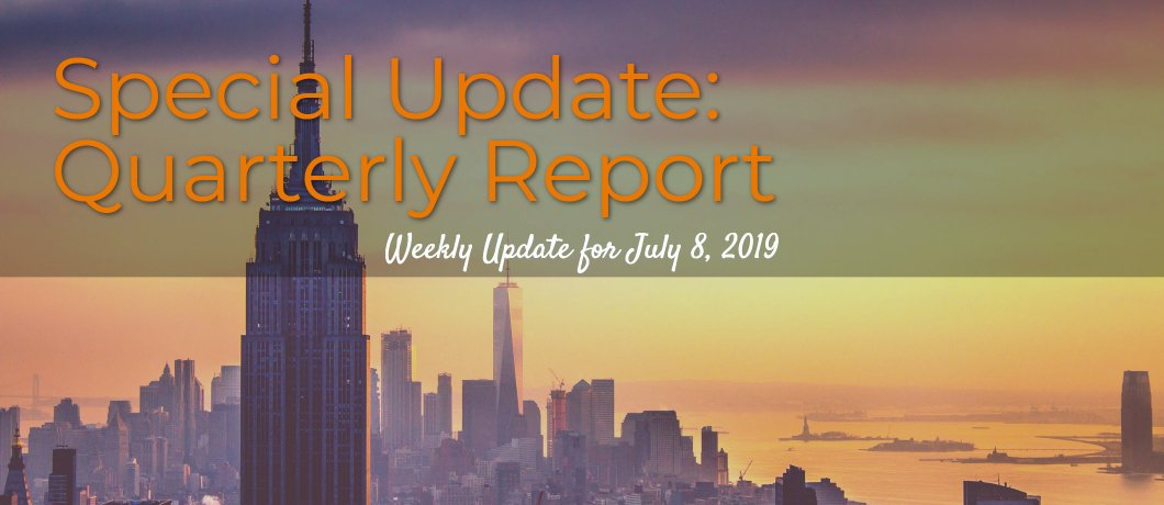 Special Update: Quarterly Report – Weekly Update for July 8, 2019