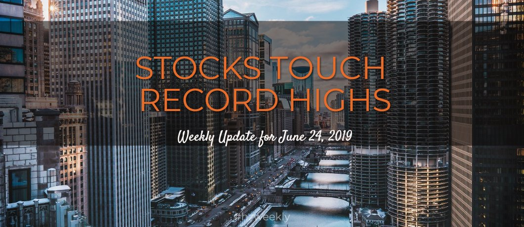 Stocks Touch Record Highs – Weekly Update for June 24, 2019