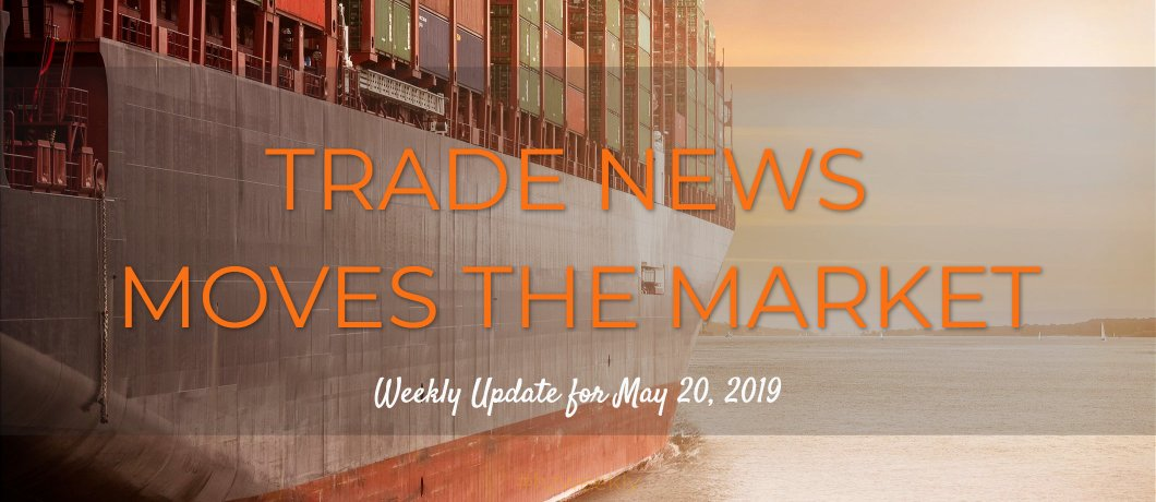 Trade News Moves the Market – Weekly Update for May 20, 2019